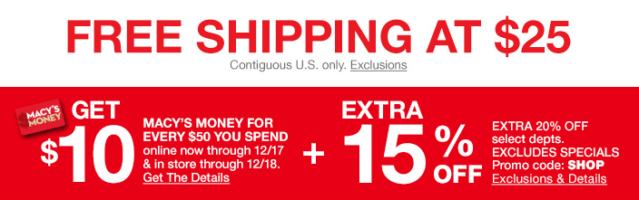 Free shipping at $25, Get $10, Macy's Money For Every $50 You Spend online now through 12/17 and in store through 12/18, Get The Details, Extra 15 percent off, Excludes Specials Promo code: SHOP, Exclusions and Details