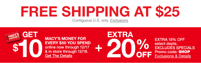 Free shipping at $25, Contiguous U.S. only, Ends 12/16, Exclusions, Get $10, Macy's Money For Every $50 You Spend online now through 12/17 and in store through 12/18, Get The Details, Extra 20 percent off, Promo code: SHOP Exclusions and Details