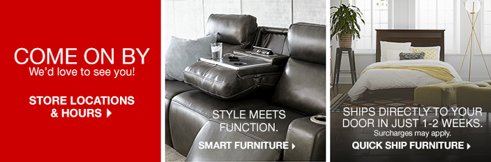Come on by, We'd love to see you! Store Locations and Hours, Style Meets Function, Smart Furniture, Ships Directly to Your Door in Just 1-2 Weeks, Surcharges may apply, Quick Ship Furniture