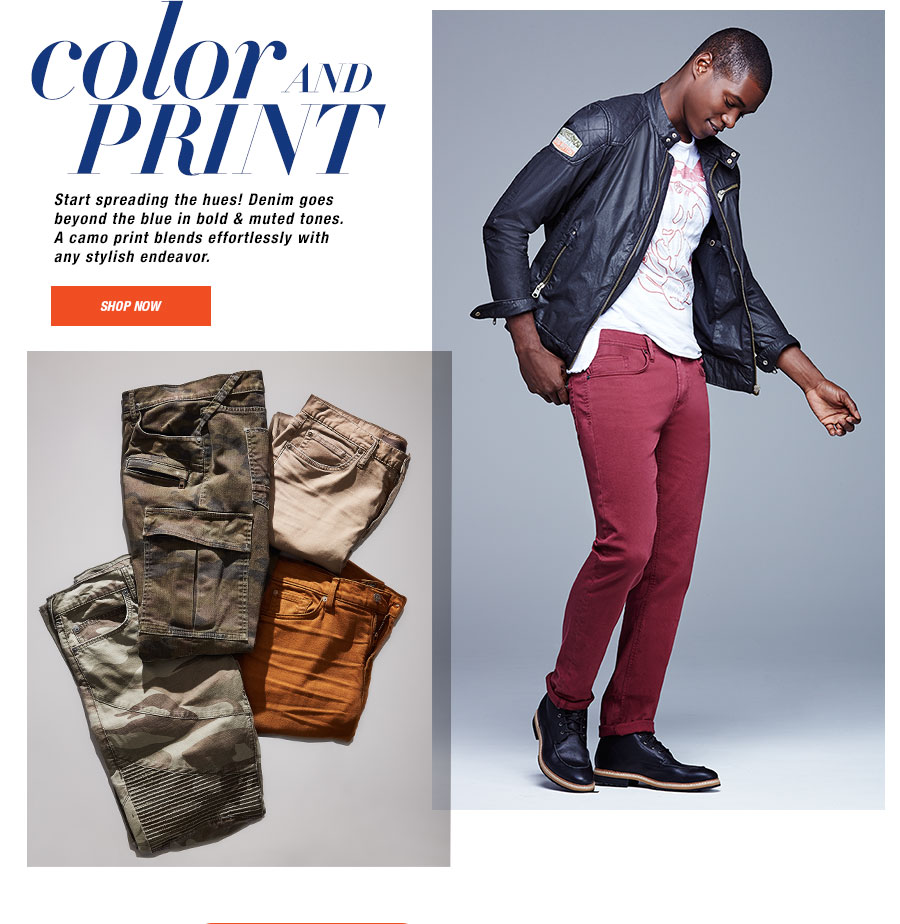 color and PRINT. Start spreading the hues! Denim goes beyond the blue in bold and muted tones. A camo print blends effortlessly with any stylish endeavor.