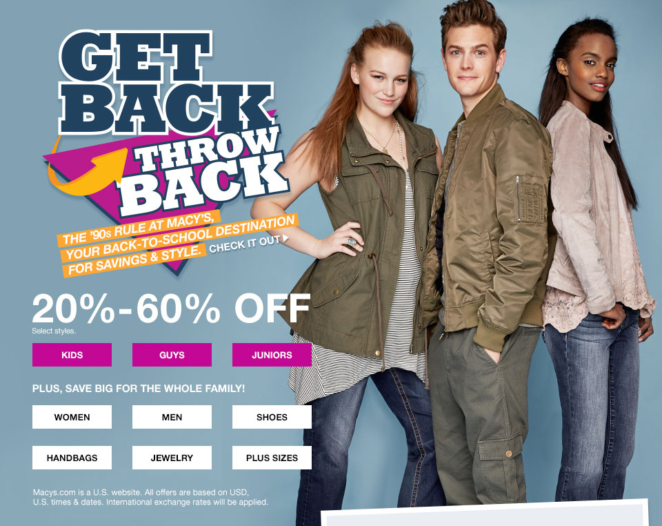 get back throw back, the '90s rule and macys, your back to school destination for savings and style. 20 percent to 60 percent off. select styles, plus save big for the whole family. Macys.com is a united states website. all offers are based on USD, united states times and dates. international exchange rates will be applied.