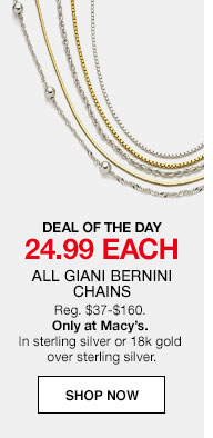 DEAL OF THE DAY. 24.99 each All Giani Bernini Chains Regularly $37 to $160. Only at Macy's. In sterling silver or 18k gold over sterling silver.