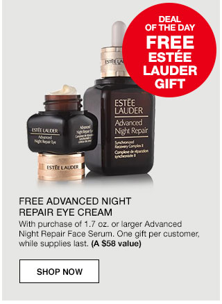 Deal of the day. Free Estee Lauder Gift. Free advanced night repair eye cream with purchase of 1.7 ounce or larger Advanced Night Repair Face Serum. One gift per customer, while supplies last. (a $58 value)