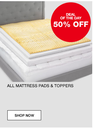 Deal of the day. 50% off All mattress pads and toppers