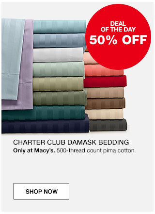 Deal of the day. 50% off Charter Club damask bedding. Only at Macy's. 500-thread count pima cotton.