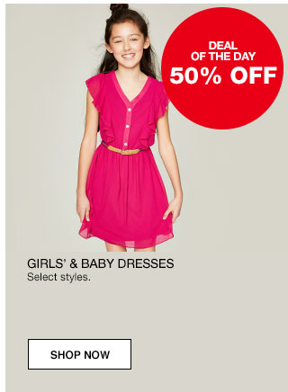 Deal of the day. 50% off Girls' and baby dresses. Select styles.