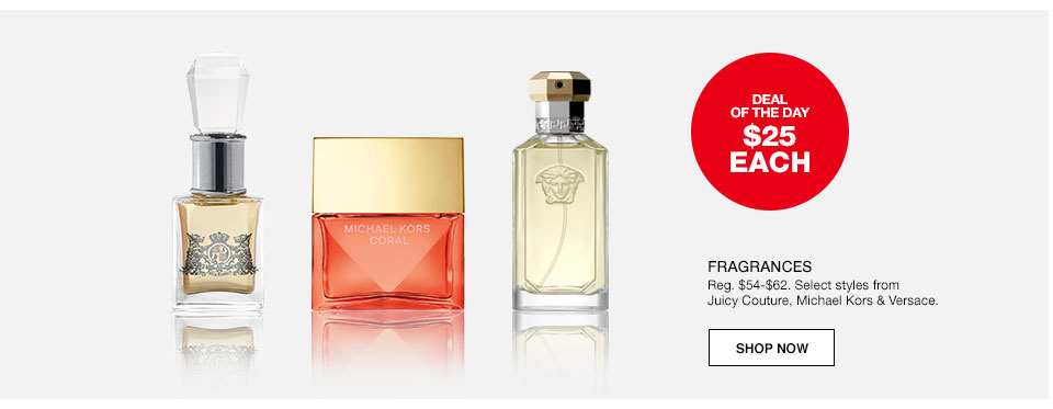 Deal of the day. $25 each Fragrances. Regularly $54 to $62. Select styles from Juicy Couture, Michael Kors and Versace.