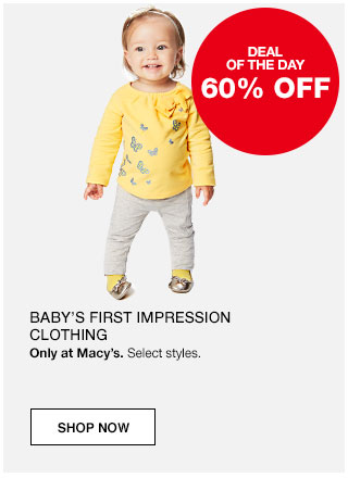 Deal of the day. 60% off Baby's first impression clothing. Only at Macy's. Select styles.