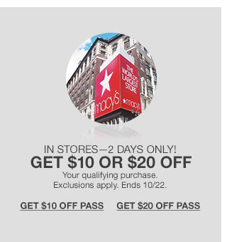 In stores - two days only! Get $10 or $20 off your qualifying purchase. Exclusions apply. Ends 10/22.