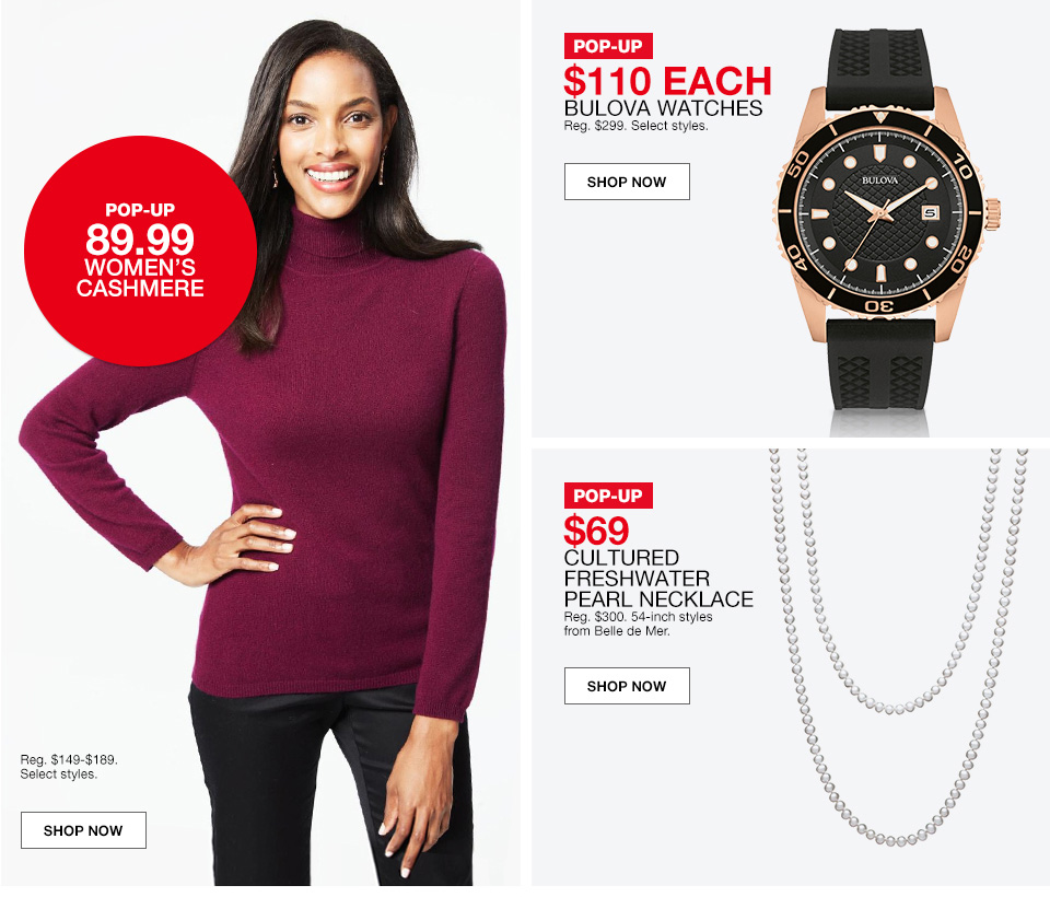 pop up 89.99, womens cashmere, regular $149 to $189. select styles. pop up $110 each, bulova watches, regualr $299. select styles. pop up $69, cultured freshwater pearl necklace, regular $300. 54 inch styles from belle de mer.