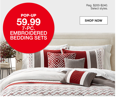 pop up 59.99, 7 piece embroidered bedding sets, regular $200 to $240. select styles.
