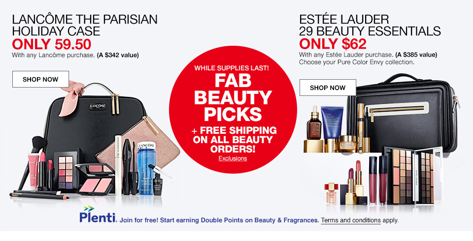 lancome the parisian holiday case, only 59.50 with and lancome purchase. (A $342 value). estee lauder 29 beauty essentials only $62 with any estee lauder purchase. (A $385 value) choose your pure color envy collection. while supplies last! fab beauty picks plus free shipping on all beauty orders! plenti, join for free! start earning double points on beauty and fragrances. terms and conditions apply.