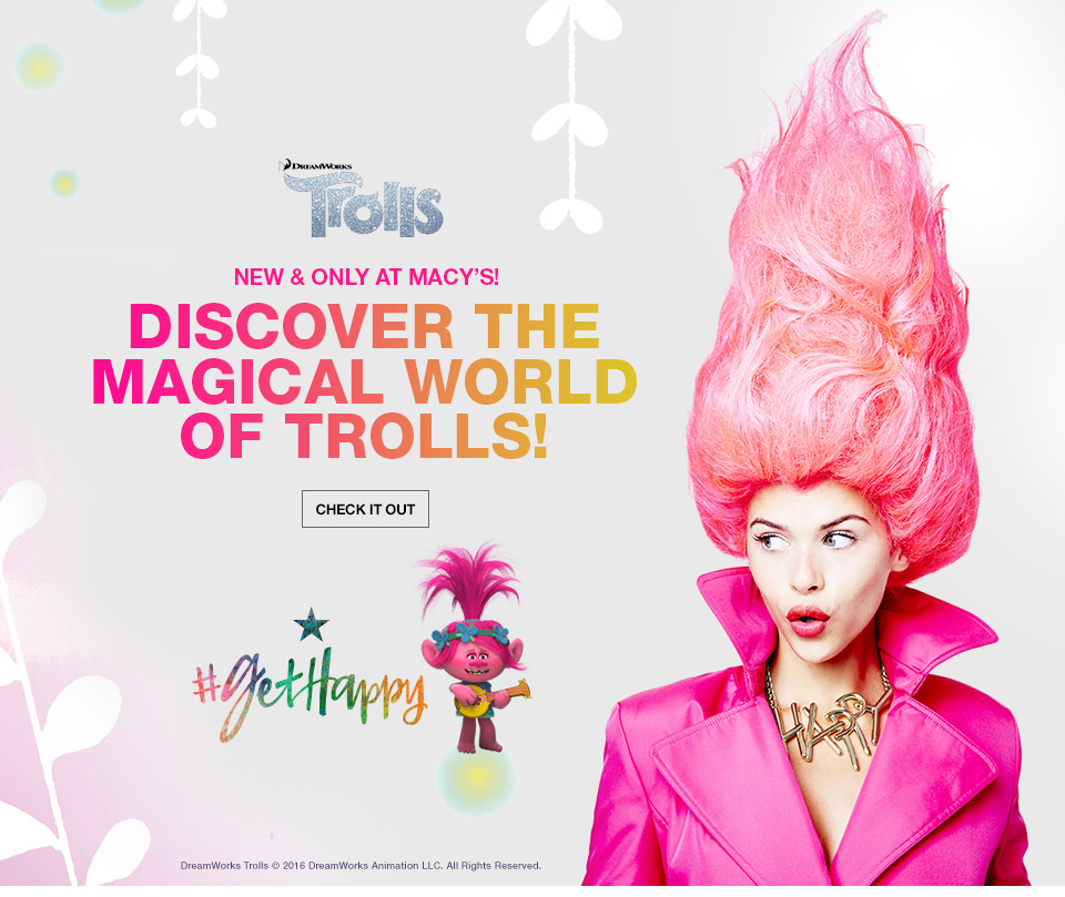 dreamworks trolls, new and only at macys, discover the magical world of trolls! get happy. dreamworks trolls 2016, dreamworks animation limited liability company. all rights reserved.
