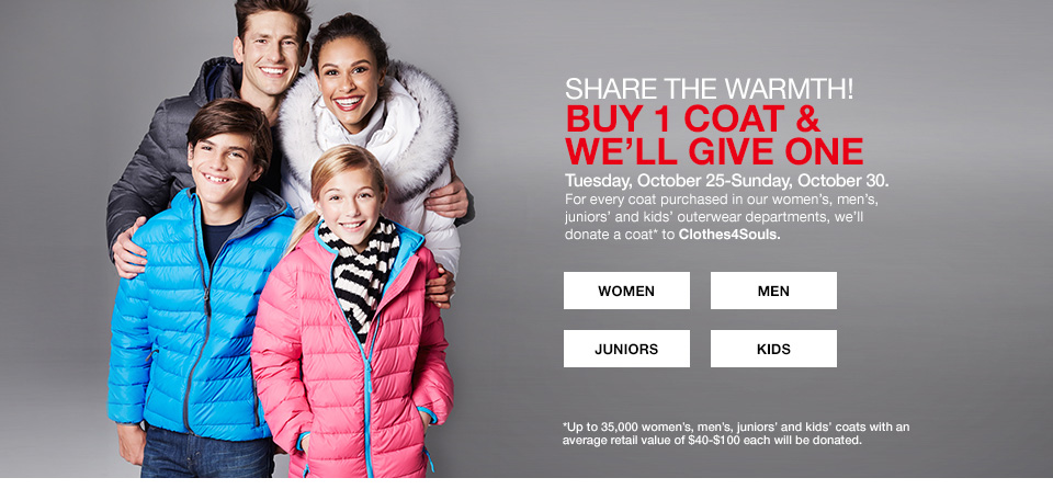 share the warmth! buy 1 coat and we will give one, tuesday, october 25th to sunday october 30th. for every coat purchased in our womens, mens, juniors and kids outerwear deparments, we will donate a coat to clothes4souls. up to 35000 womens, mens, juniors and kids coats with an average retail value of $40 to $100 each will be donated.