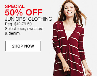 special 50 percent off, juniors clothing, regular $12 to 79.50. select tops, sweaters and denim.