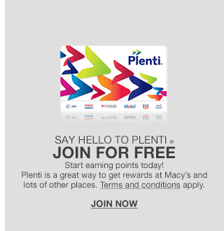 say hello to plenti, join for free, start earning points today! plenti is a great way to get rewards at macys and lots of other places. terms and conditions apply.