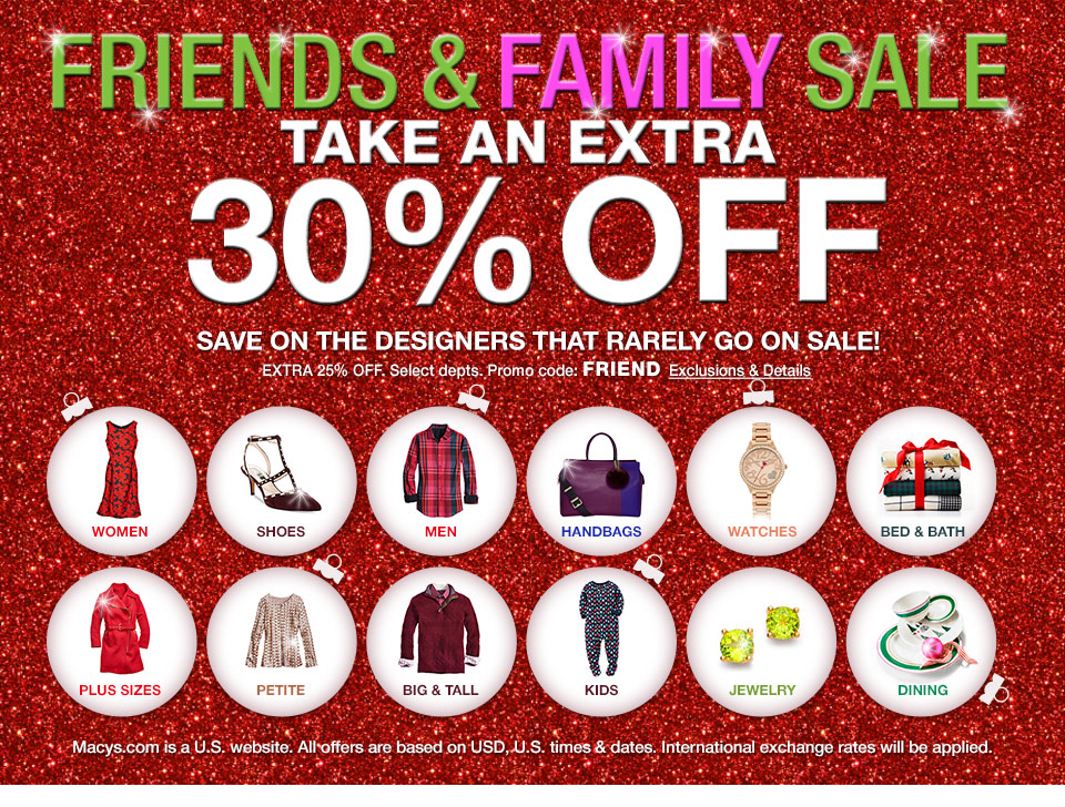 Friends and Family Sale. Take an extra 30% off. Save on the designers that rarely go on sale! extra 25% off. Select departments. Promo code: FRIEND. Macys.com is a U.S. website. All offers are based on USD, U.S. times and dates. International exchange rates will be applied.