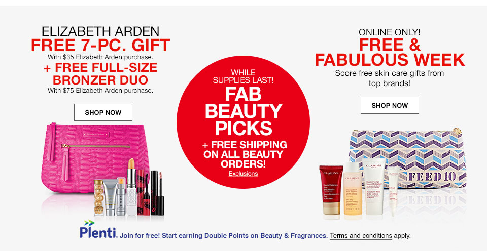 Elizabeth Arden Free seven piece gift with $35 Elizabeth Arden purchase. Plus free full-size bronzer duo with $75 Elizabeth Arden purchase. While supplies last! Fab beauty picks plus free shipping on all beauty orders! Online only! Free and fabulous week. Score free skin care gifts from top brands! Plenti. Join for free! Start earning Double Points on Beauty and Fragrances. Terms and conditions apply.