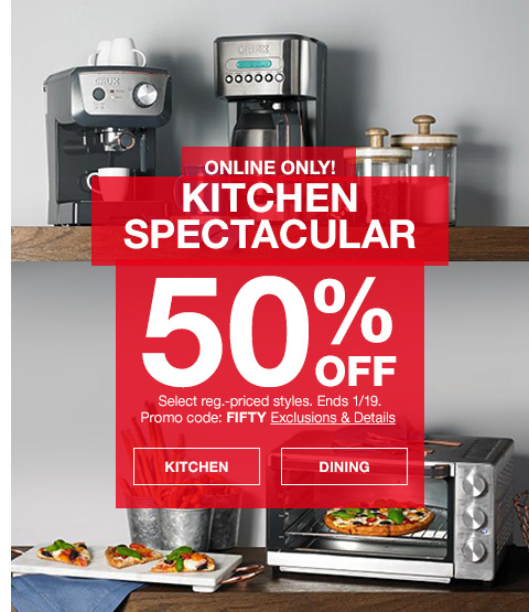 online only! kitchen spectacular. 50 percent off. select regular priced styles. ends january 19th. promo code. fifty