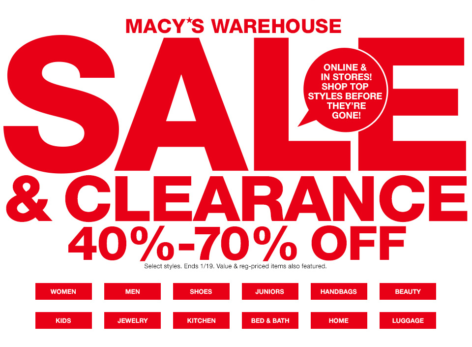 macys warehouse sale and clearance. 40 percent to 70 percent off. online and in stores! shop top styles before they are gone! select styles. ends january 19th. value and regular priced items also featured.