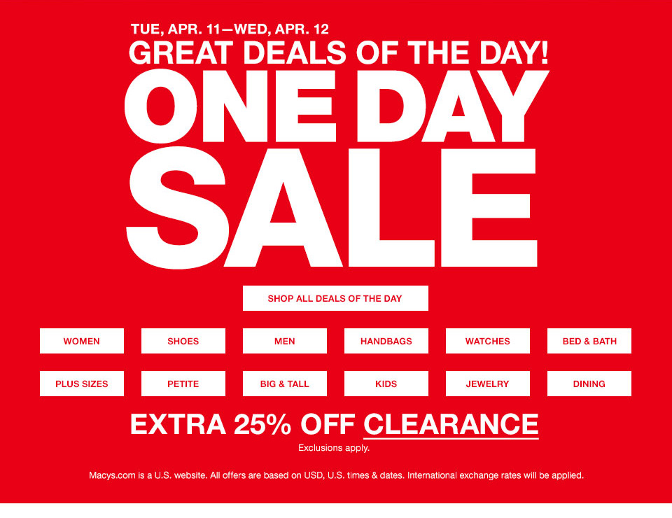 tuesday, april 11th to wednesday, april 12th. great deals of the day! one day sale. extra 25 percent off. exclusions apply. macys.com is a united states website. all offers are based on USD, united states times and dates. international exchange rates will be applied.
