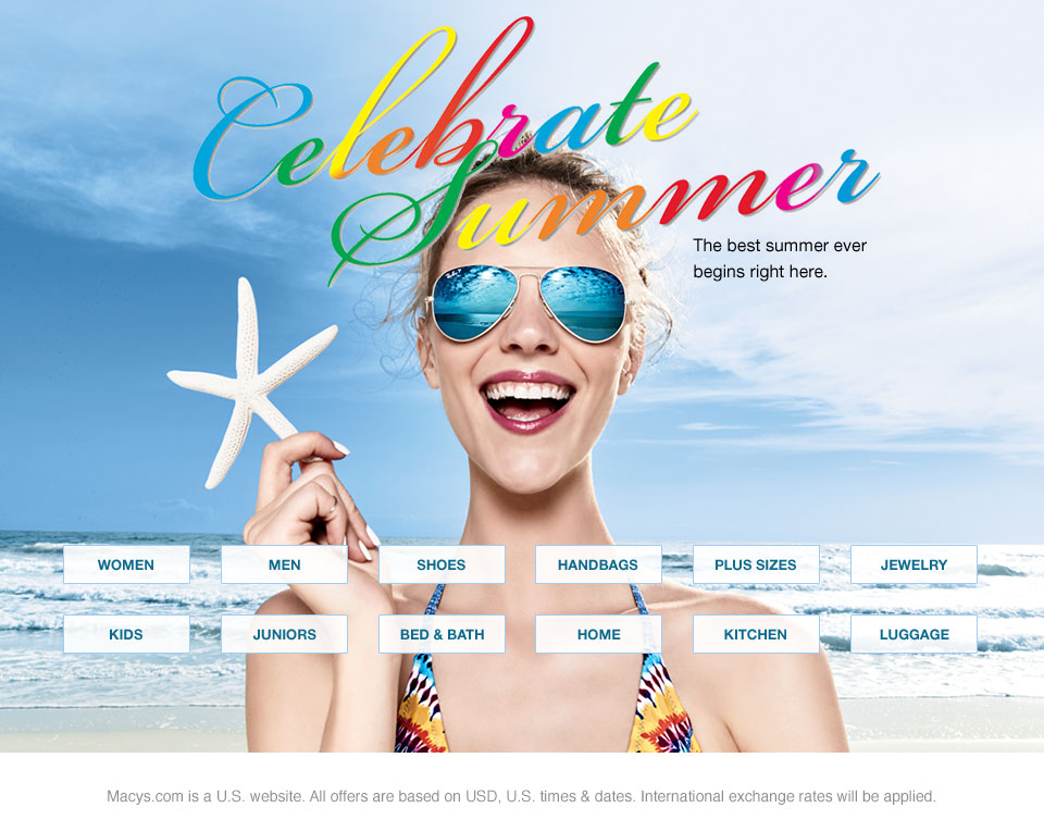 celebrate summer. The best summer ever begins right here. Macys.com is a United States website. All offers are based on USD, United States times and dates. International exchange rates will be applied.