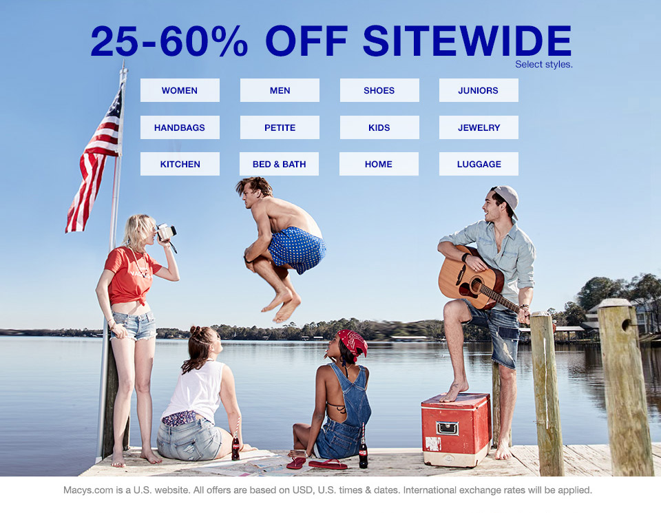 25 percent to 60 percent off sitewide. select styles. macys.com is a united states website. all offers are based on USD, united states times and dates. international exchange rates will be applied.