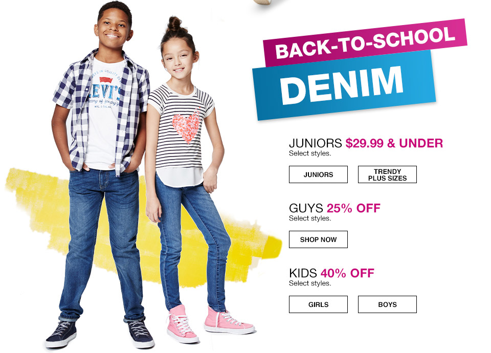 back to school denim. juniors $29.99 and under. select styles. guys 25 percent off. select styles. kids 40 percent off. select styles.