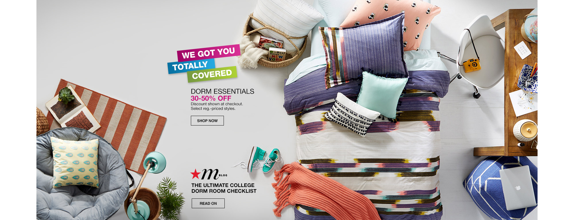 we got you totally covered. dorm essentials. 30 percent to 50 percent off. discount shown at checkout. select regular priced styles. mblog. the ultimate college dorm room checklist.