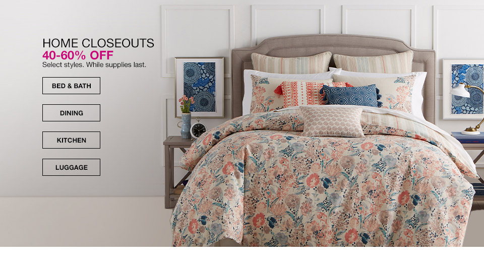 home closeouts 40 percent to 60 percent off. select styles. while supplies last.