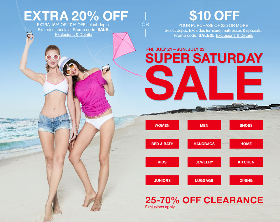 extra 20 percent off. extra 15 percent or 10 percent off select departments. excludes specials. promo code. sale or $10 off your purchase of $25 or more. select departments. excludes furniture, mattresses and specials. promo code. sale25. friday, july 21st to sunday, july 23 super saturday sale. 25 percent to 70 percent off clearance. exclusions apply.