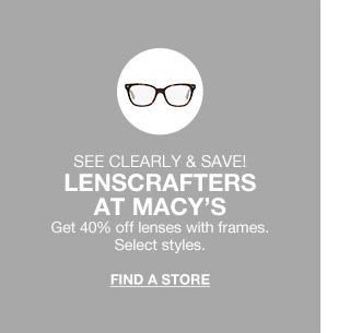 see clearly and save! lenscrafters at macys. get 40 percent off lenses with frames. select styles.
