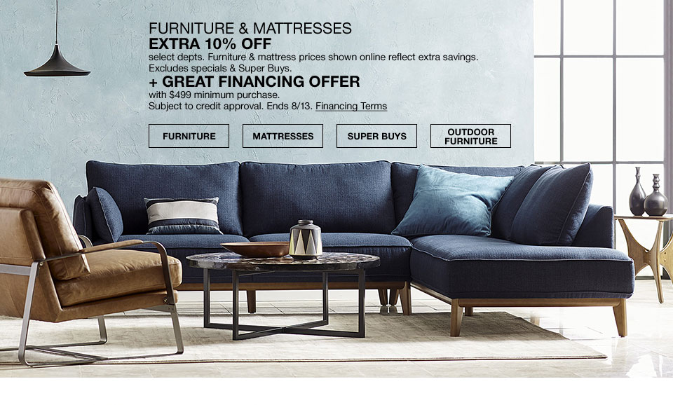 extra 10 percent off select departments. furniture and mattress prices shown online reflect extra savings. excludes specials and super buys. plus great financing offer with 499 dollars minimum purchase. subject to credit approval. ends 8/13.