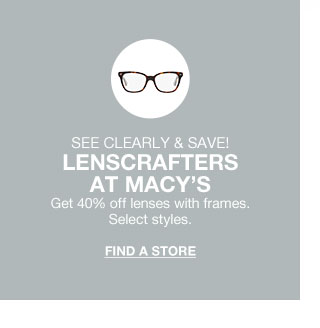 see clearly and save! at macy's. get 40 percent off lenses with frames. select styles.