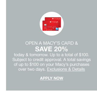 open a card today and tomorrow. up to a total of 100 dollars. subject to credit approval. a total savings of up to 100 dollars on your macy's purchases over two days.