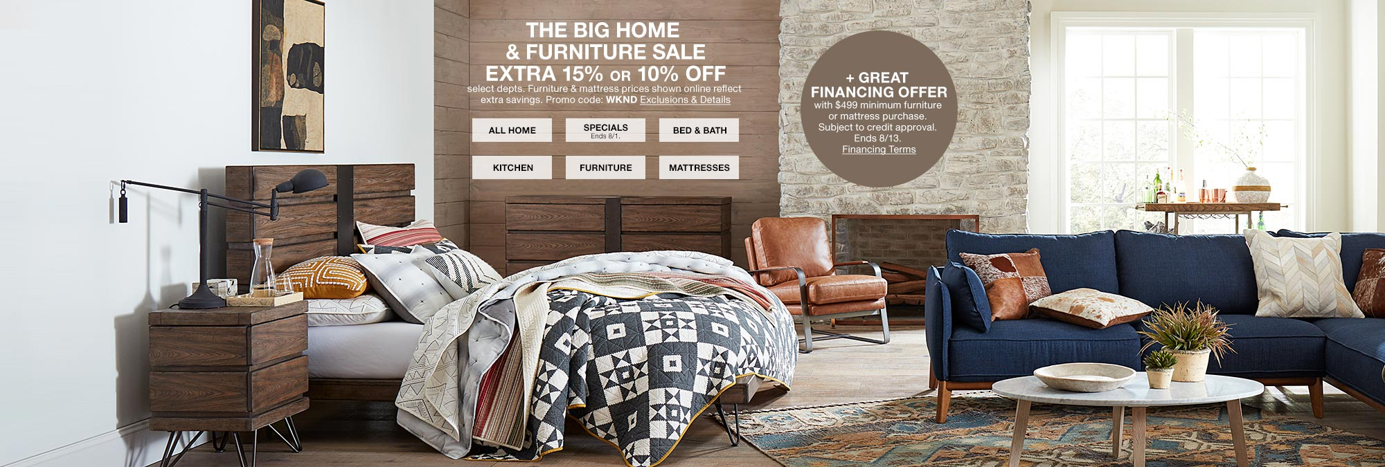 the big home and furniture sale extra 15 percent or 10 percent off. select departments. furniture and mattress prices shown online reflect extra savings. promo code. wknd plus great financing offer with $499 minimum furniture or mattress purchase. subject to credit approval. ends august 13th.