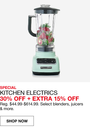 special kitchen electrics 30 percent off plus extra 15 percent off. regular $44.99 to $614.99. select blenders, juicers and more.