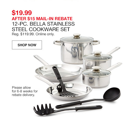$19.99 after $15 main in rebate. 12 piece bella stainless steel cookware set. regular $119.99. online only.