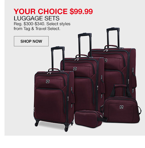 your choice $99.99 luggage sets. regular $300 to $340. select styles from tag and travel select.