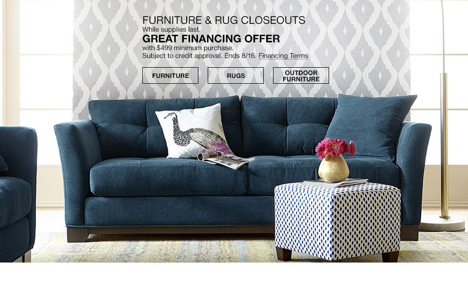 furniture and rug closeouts while supplies last. great financing offer with $499 minimum purchase. subject to credit approval. ends august 16th.