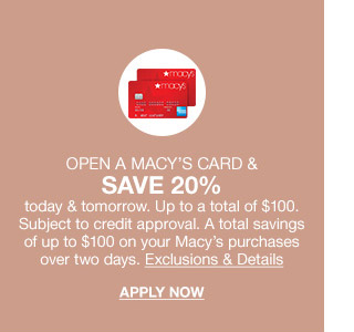open a macys card and save 20 percent today and tomorrow. up to a total of $100. subject to credit approval. a total savings of up to $100 on your macys purchases over two days.