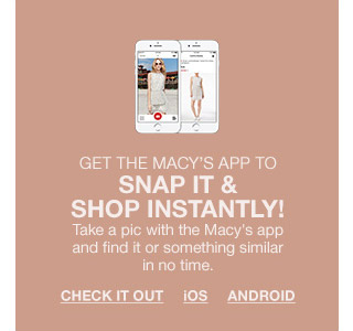 get the macys app to snap it and shop instantly! take a pic with the macys app and find it or something similar in no time.