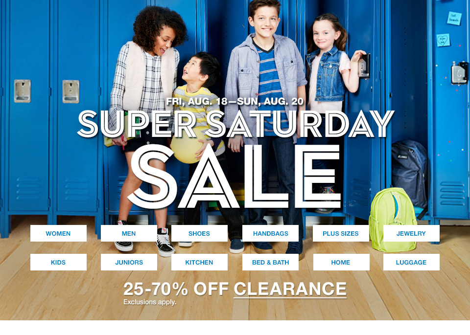 friday, august 18th to sunday, august 20th. super saturday sale. 25 percent to 70 percent off clearance. exclusions apply.