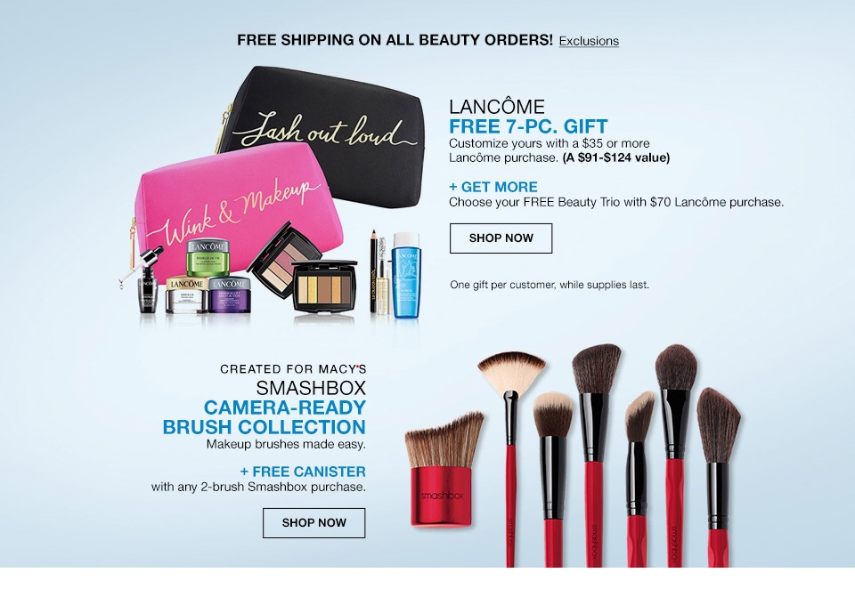 lancome free 7 piece gift. customize yours with a $35 or more lancome purchase. (A $91 to $124 value). Plus get more. Choose your free beauty trio with 70 dollar Lancome purchase. free shipping on all beauty orders! one gift per customer, while supplies last. created for macys. smashbox camera ready brush collection. makeup brushes made easy. Plus free canister with any 2 brush Smashbox purchase.