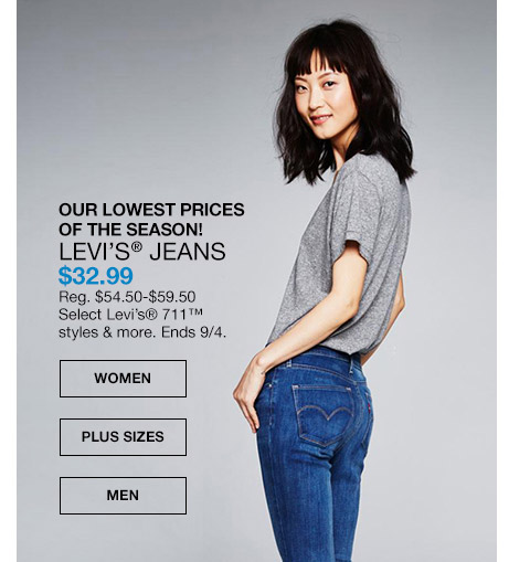 our lowest prices of the season! levis jeans $32.99. regular $54.50 to $59.50. select levis 711 styles and more. ends september 4th. season is august 1st to october 31st. prices may be lowered as part of clearance.