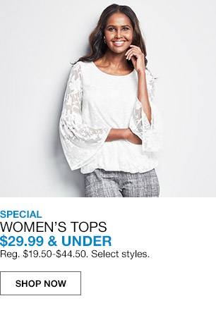 specials womens tops $29.99 and under. regular $19.50 to $44.50. select styles.