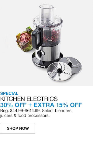 special kitchen electrics 30 percent off plus extra 15 percent off. regular $44.99 to $614.99. select blenders, juicers and food processors.