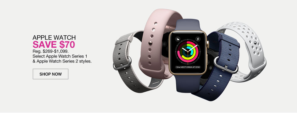 apple watch. save 70 dollars. regular 269 dollars to 1099 dollars. select apple watch series 1 and apple watch series 2 styles.