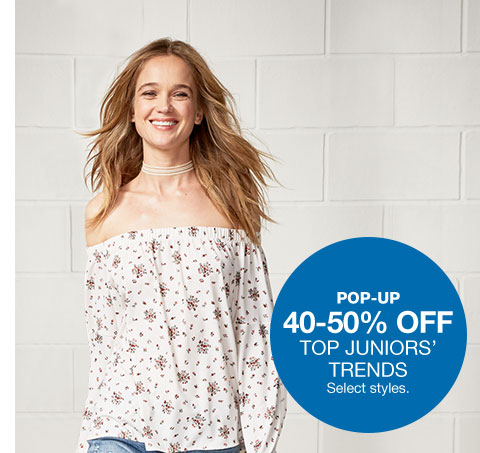 pop-up 40 to 50 percent off. top juniors' trends. select styles.