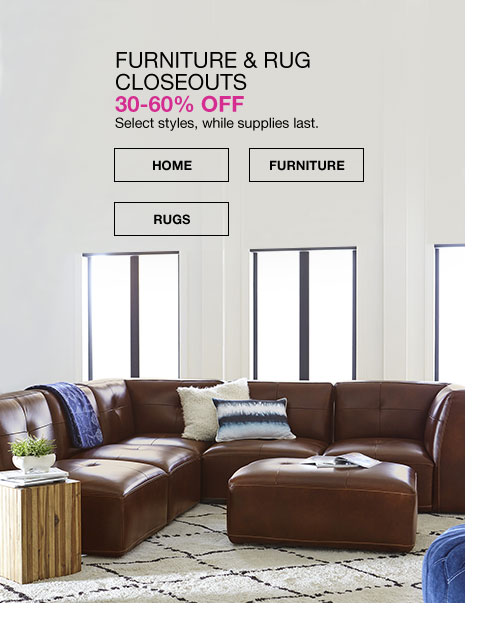furniture and rug closeouts. 30 to 60 percent off. select styles, while supplies last.
